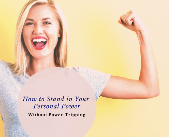 How to Stand in Your Personal Power (Without Power-tripping)